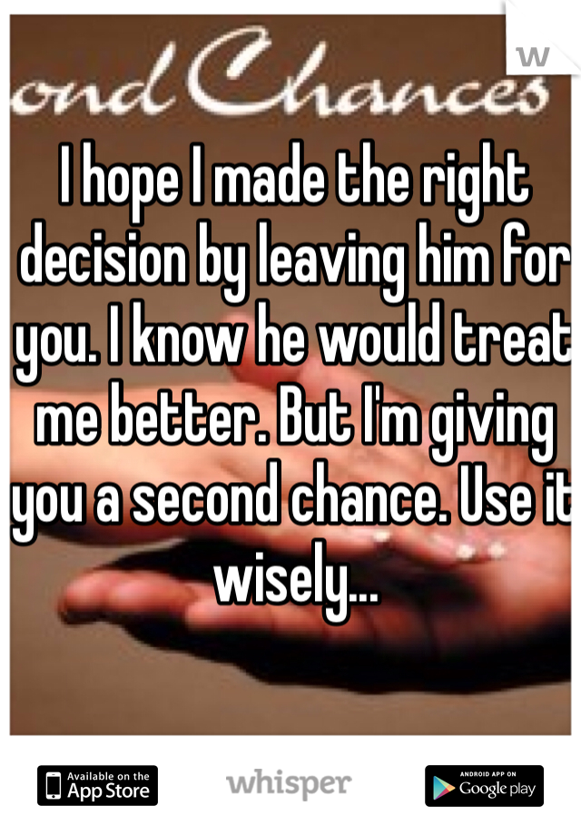 I hope I made the right decision by leaving him for you. I know he would treat me better. But I'm giving you a second chance. Use it wisely...