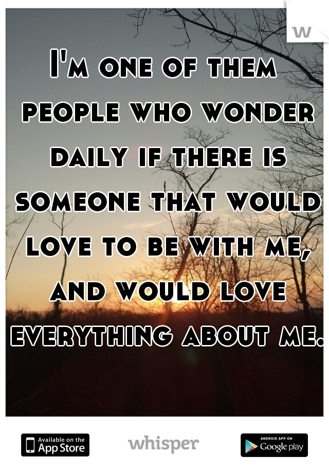 I'm one of them people who wonder daily if there is someone that would love to be with me, and would love everything about me.
