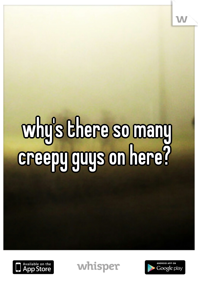 why's there so many creepy guys on here?