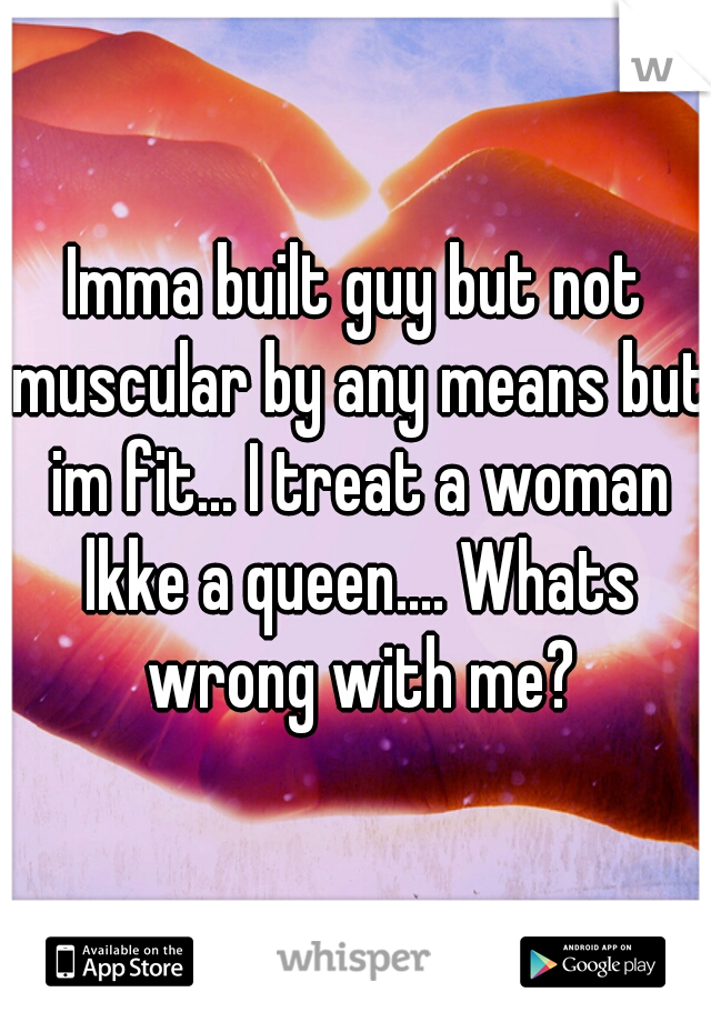 Imma built guy but not muscular by any means but im fit... I treat a woman lkke a queen.... Whats wrong with me?