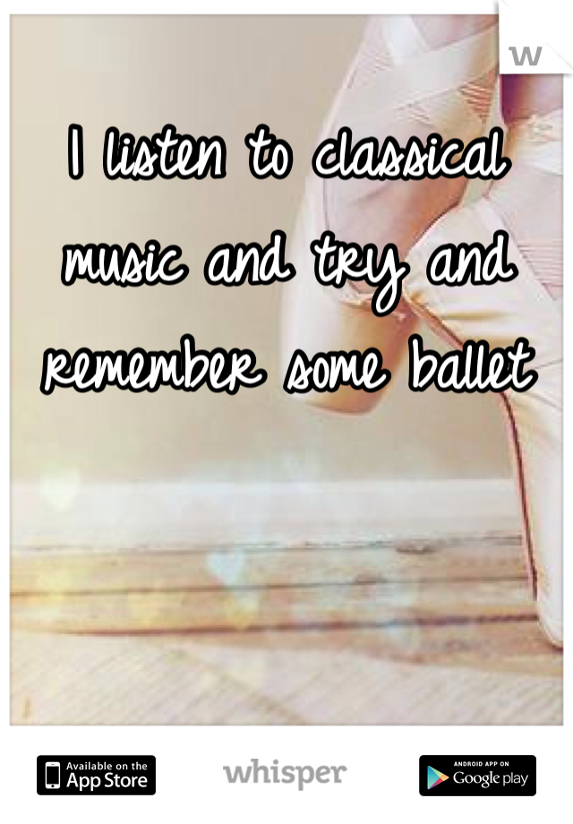 I listen to classical music and try and remember some ballet