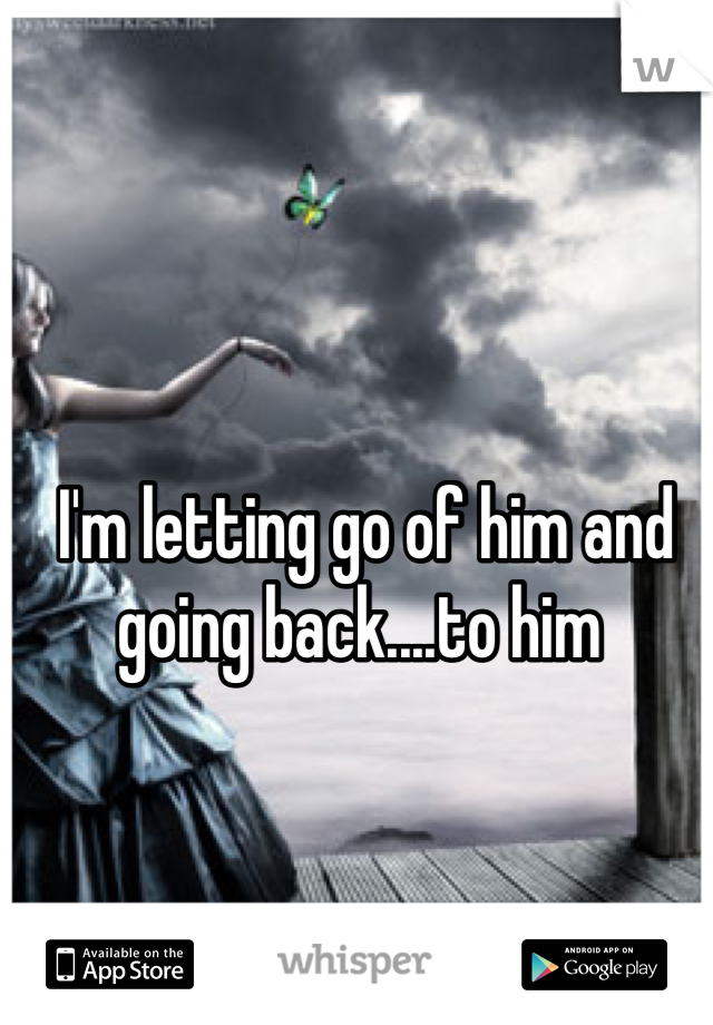 I'm letting go of him and going back....to him