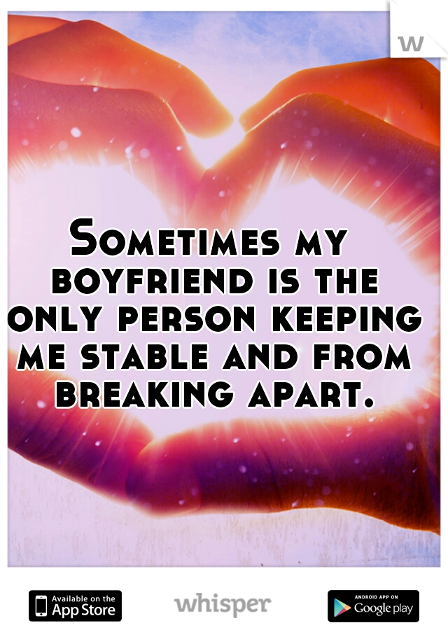 Sometimes my boyfriend is the only person keeping me stable and from breaking apart.