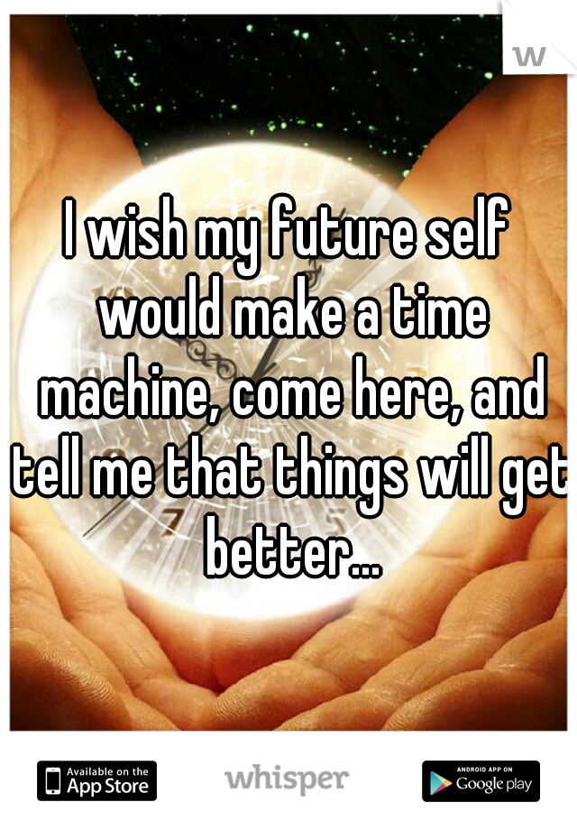 I wish my future self would make a time machine, come here, and tell me that things will get better...