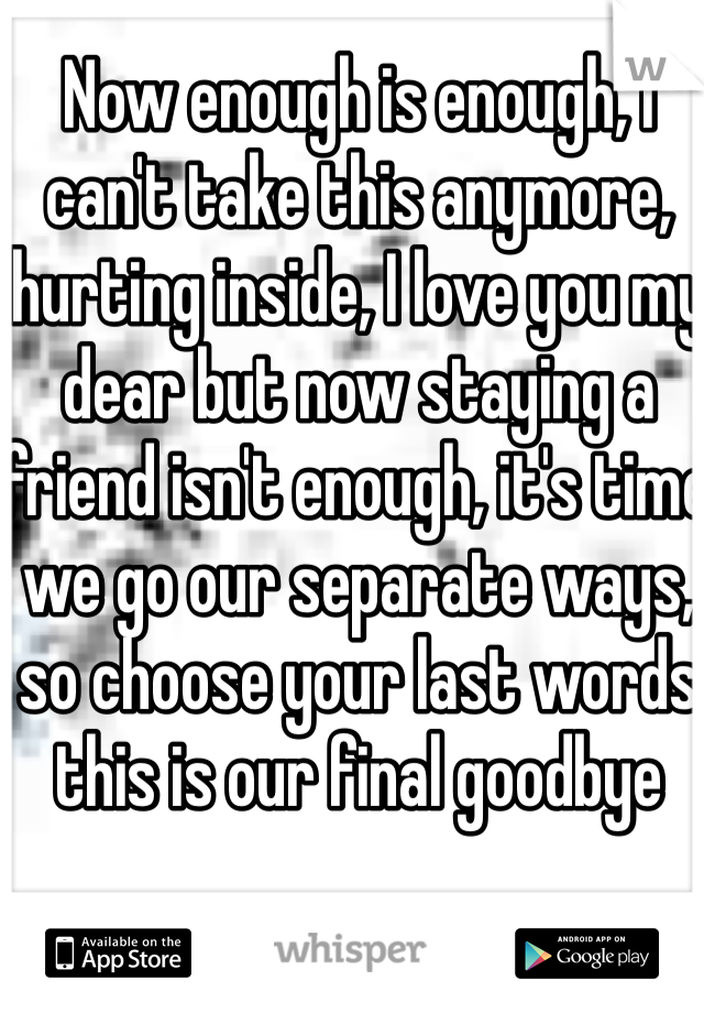 Now enough is enough, I can't take this anymore, hurting inside, I love you my dear but now staying a friend isn't enough, it's time we go our separate ways, so choose your last words this is our final goodbye