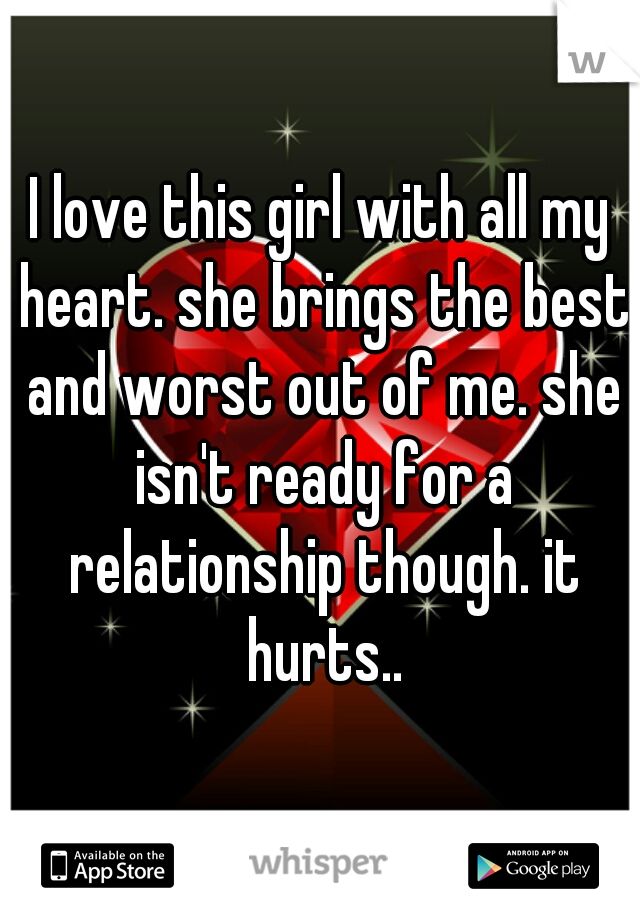 I love this girl with all my heart. she brings the best and worst out of me. she isn't ready for a relationship though. it hurts..