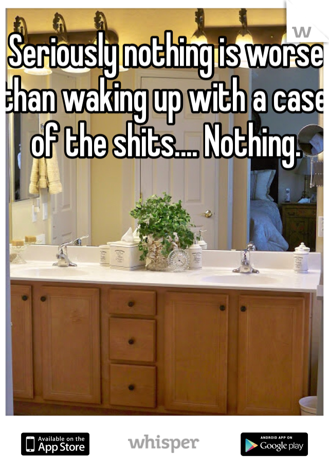 Seriously nothing is worse than waking up with a case of the shits.... Nothing.