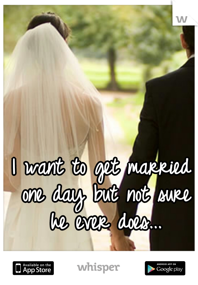 I want to get married one day but not sure he ever does...