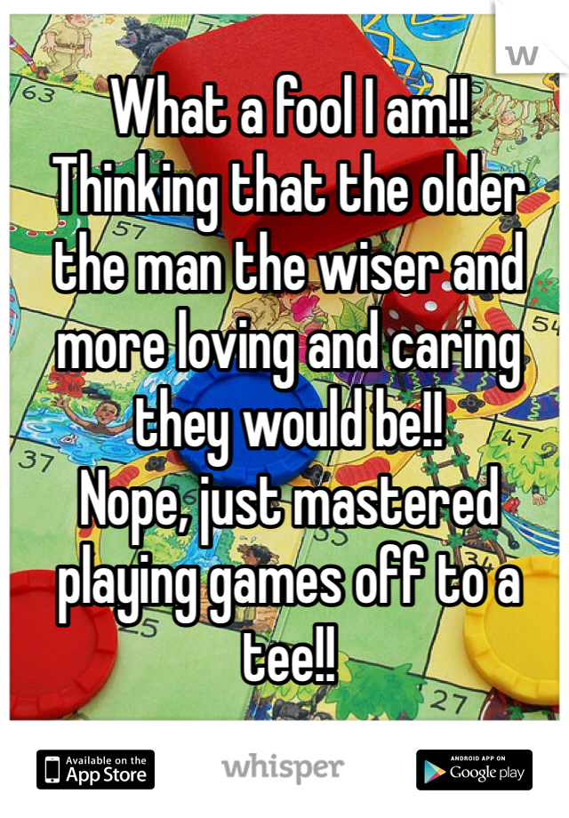 What a fool I am!! Thinking that the older the man the wiser and more loving and caring they would be!! Nope, just mastered playing games off to a tee!!