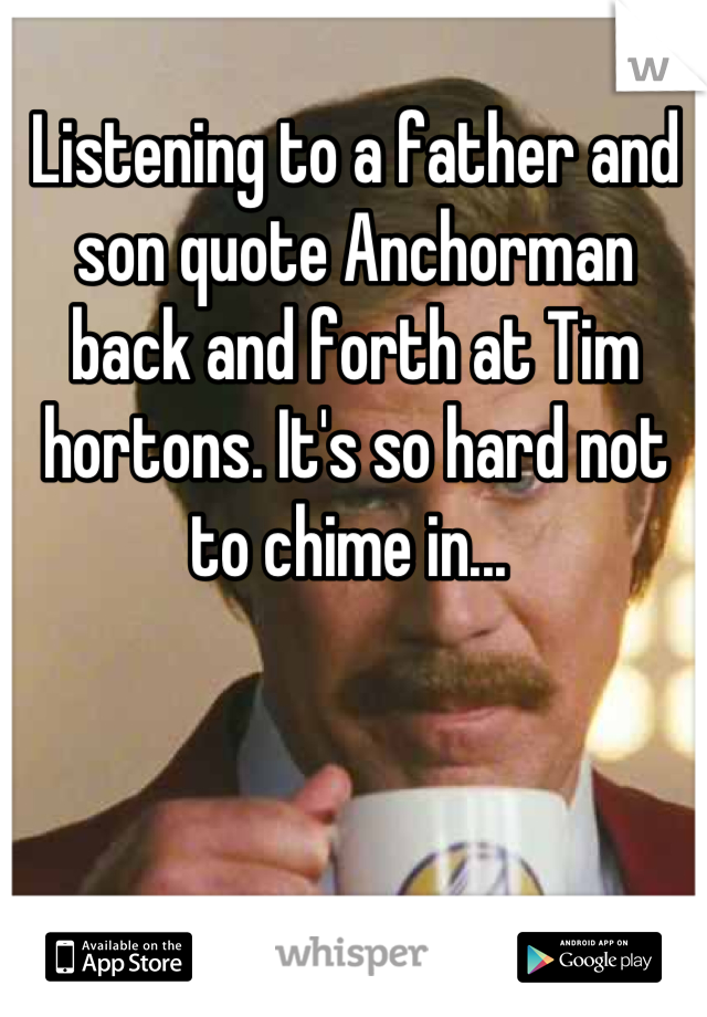 Listening to a father and son quote Anchorman back and forth at Tim hortons. It's so hard not to chime in...