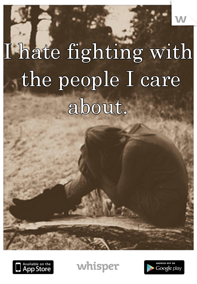 I hate fighting with the people I care about.