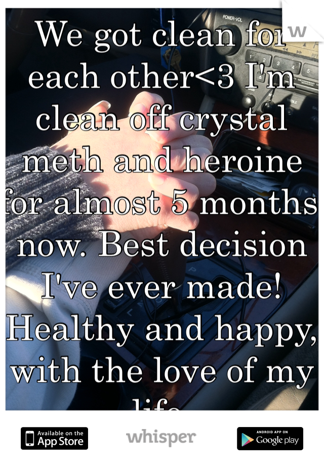 We got clean for each other<3 I'm clean off crystal meth and heroine for almost 5 months now. Best decision I've ever made! Healthy and happy, with the love of my life.