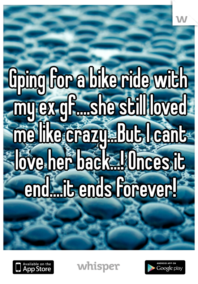 Gping for a bike ride with my ex gf....she still loved me like crazy...But I cant love her back...! Onces it end....it ends forever!
