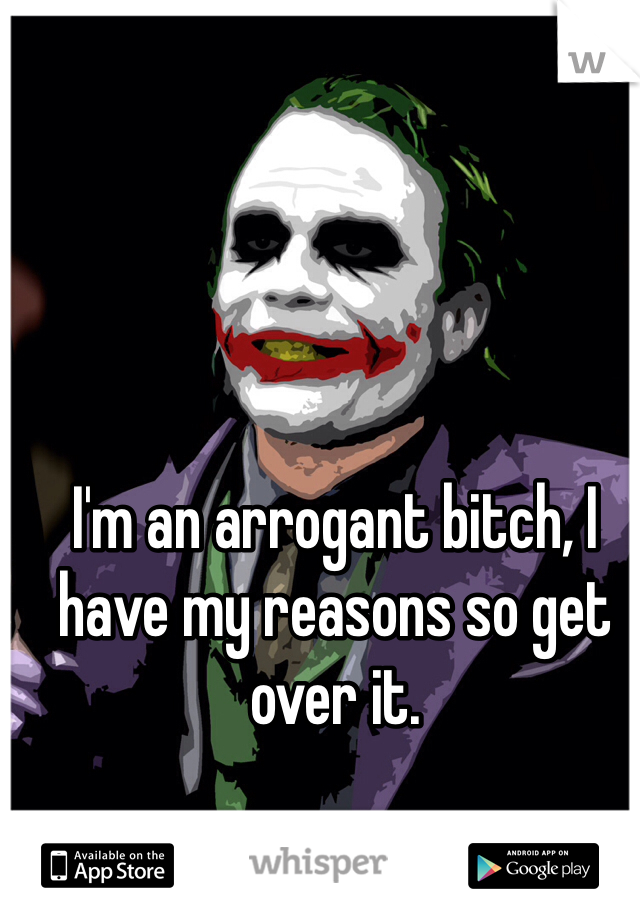 I'm an arrogant bitch, I have my reasons so get over it.