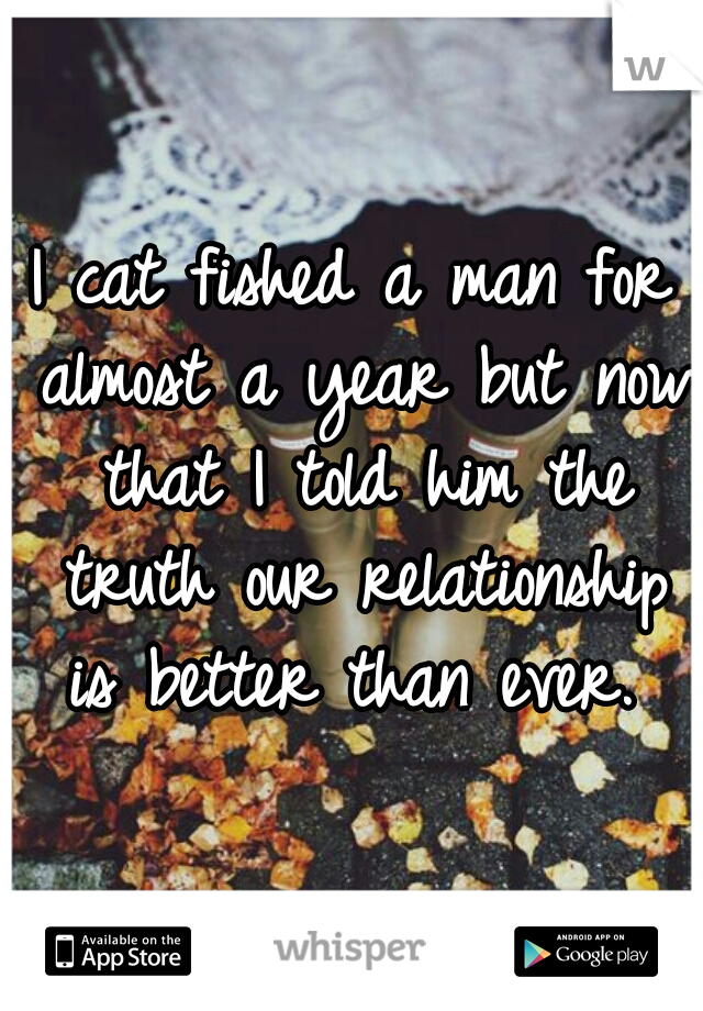 I cat fished a man for almost a year but now that I told him the truth our relationship is better than ever.