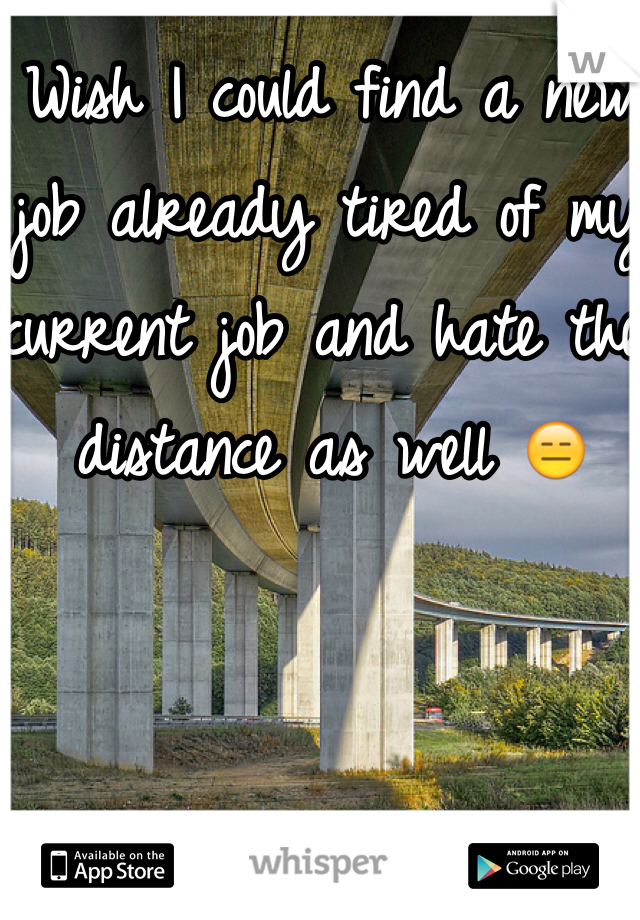 Wish I could find a new job already tired of my current job and hate the distance as well 😑