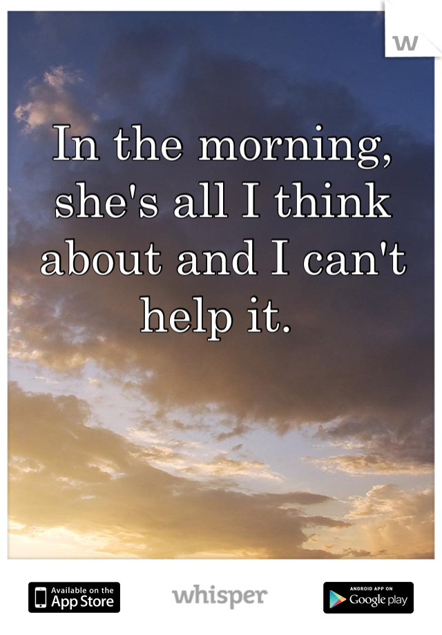 In the morning, she's all I think about and I can't help it.