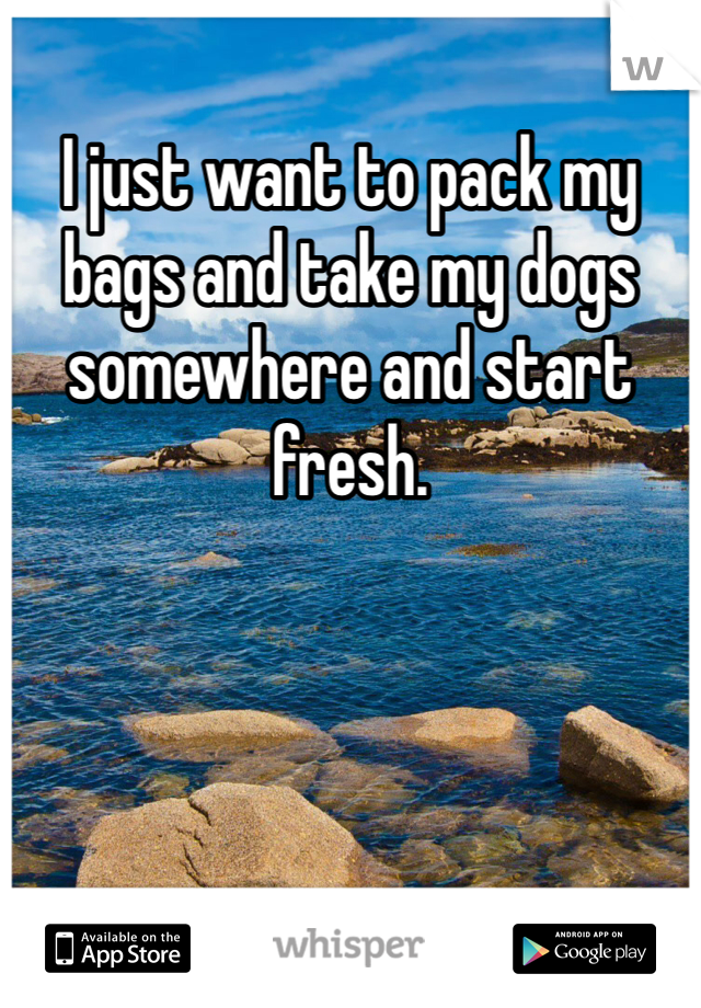 I just want to pack my bags and take my dogs somewhere and start fresh.