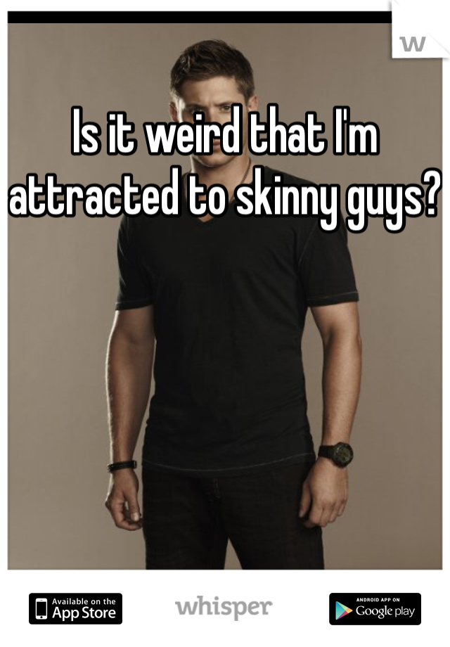 Is it weird that I'm attracted to skinny guys?