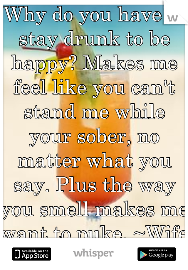 Why do you have to stay drunk to be happy? Makes me feel like you can't stand me while your sober, no matter what you say. Plus the way you smell makes me want to puke. ~Wife of a alcoholic :(