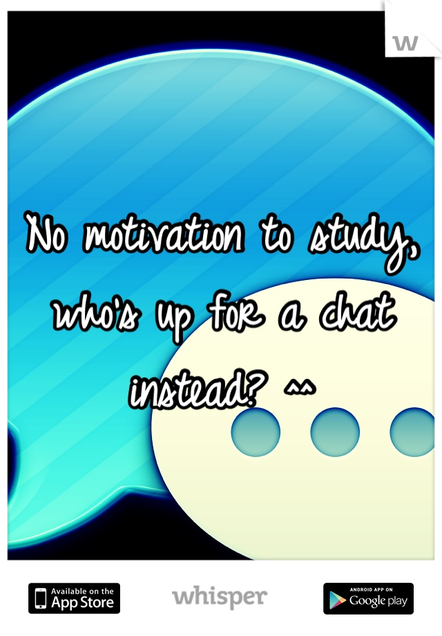 No motivation to study,  who's up for a chat instead? ^^