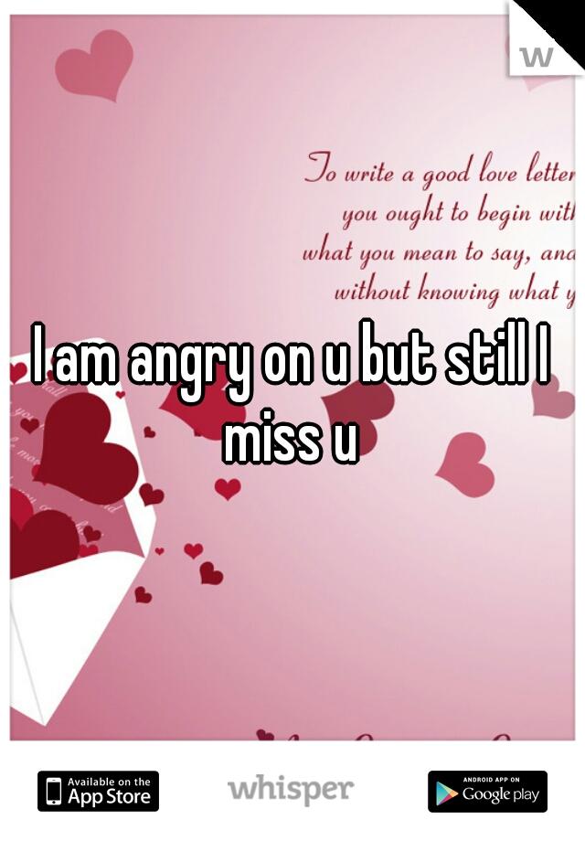 I am angry on u but still I miss u