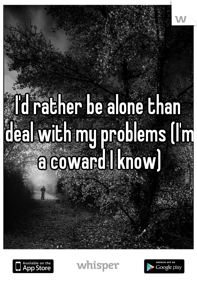 I'd rather be alone than deal with my problems (I'm a coward I know)