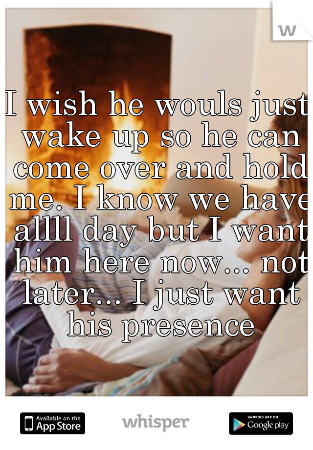 I wish he wouls just wake up so he can come over and hold me. I know we have allll day but I want him here now... not later... I just want his presence