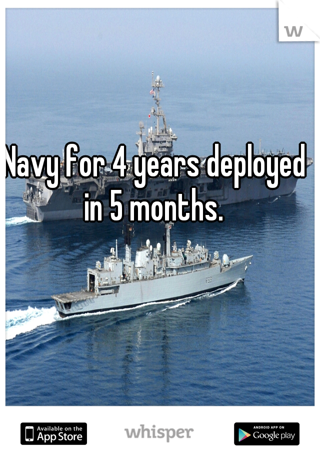 Navy for 4 years deployed in 5 months.