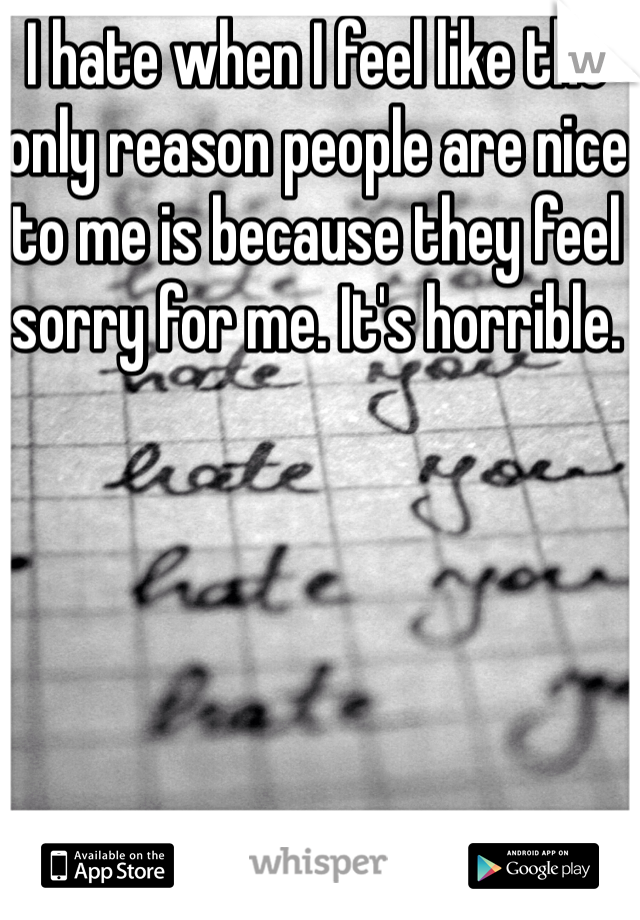 I hate when I feel like the only reason people are nice to me is because they feel sorry for me. It's horrible.