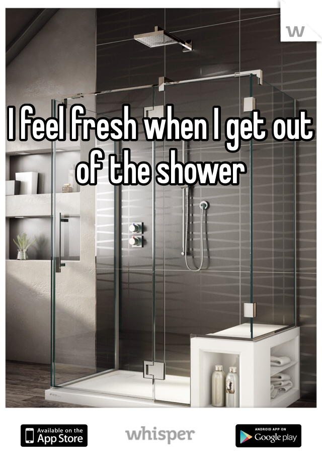 I feel fresh when I get out of the shower