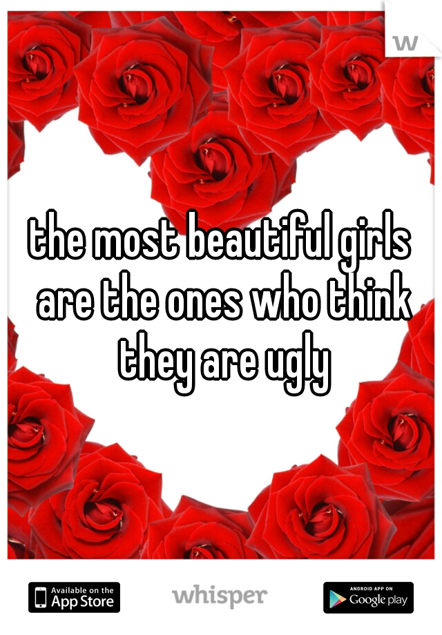 the most beautiful girls are the ones who think they are ugly