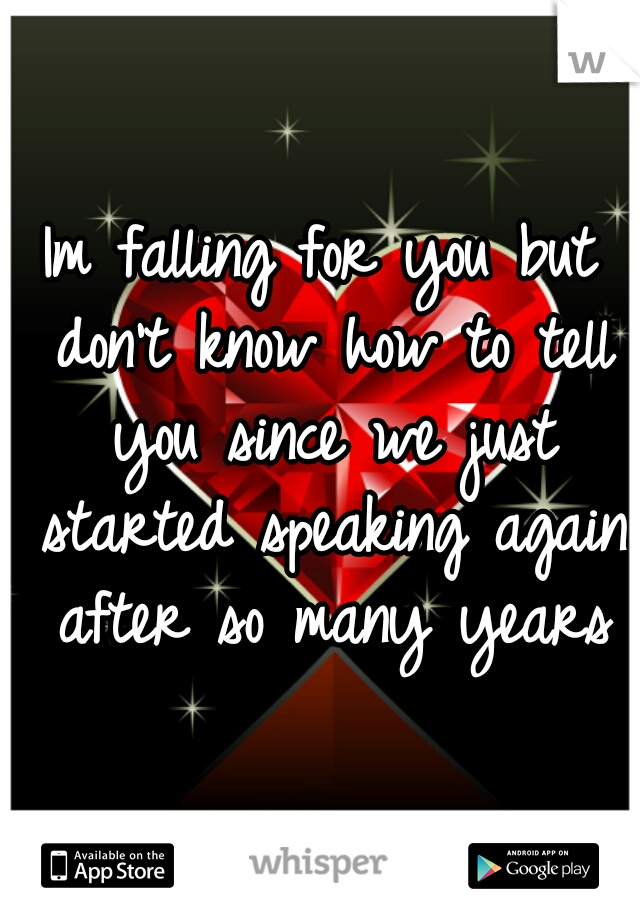 Im falling for you but don't know how to tell you since we just started speaking again after so many years