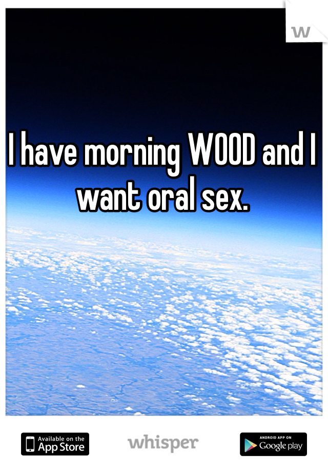 I have morning WOOD and I want oral sex.