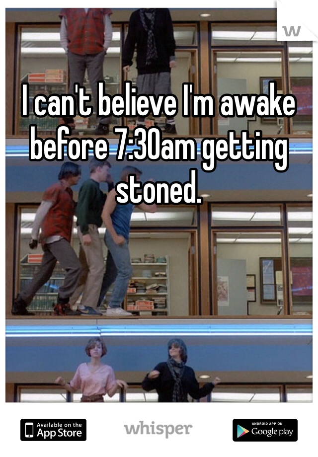 I can't believe I'm awake before 7:30am getting stoned.