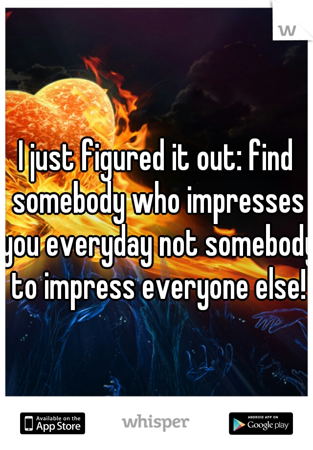 I just figured it out: find somebody who impresses you everyday not somebody to impress everyone else!
