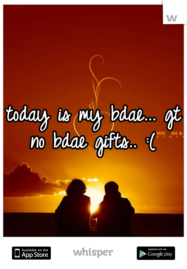 today is my bdae... gt no bdae gifts.. :(