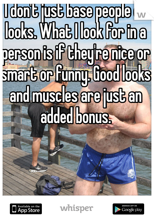 I don't just base people on looks. What I look for in a person is if they're nice or smart or funny. Good looks and muscles are just an added bonus.
