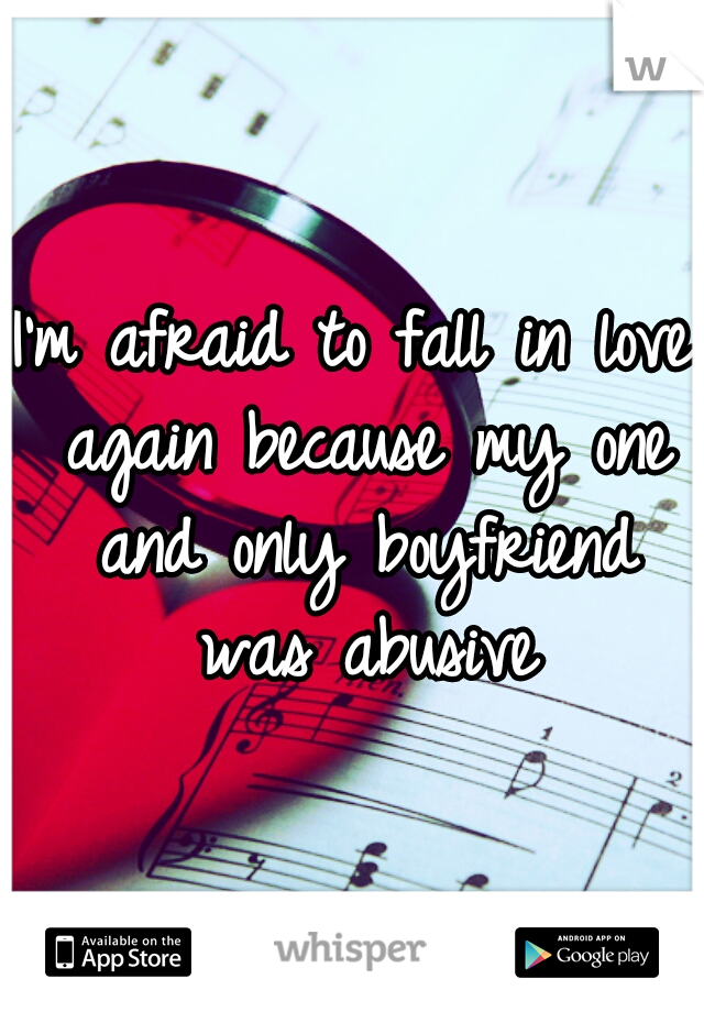 I'm afraid to fall in love again because my one and only boyfriend was abusive