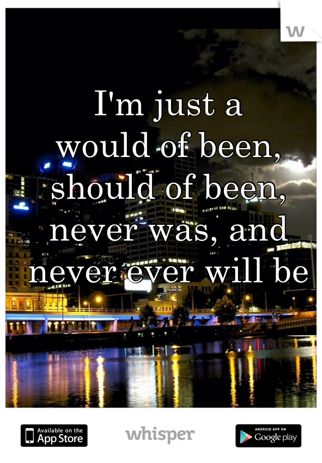 I'm just a  would of been, should of been, never was, and never ever will be