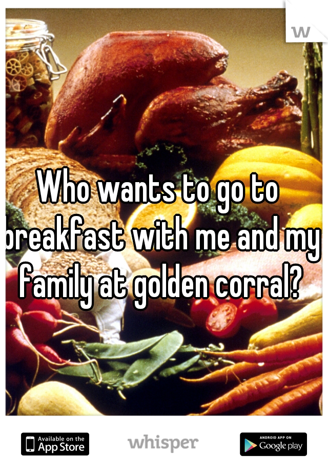 Who wants to go to breakfast with me and my family at golden corral?