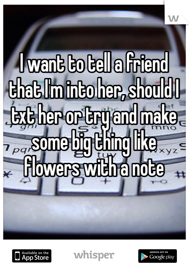 I want to tell a friend that I'm into her, should I txt her or try and make some big thing like flowers with a note