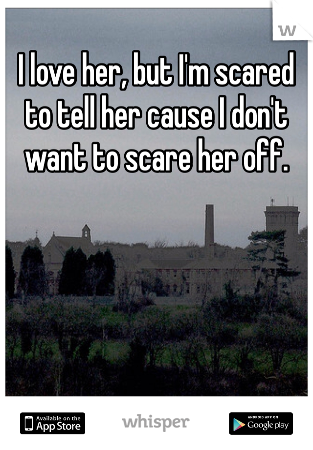I love her, but I'm scared to tell her cause I don't want to scare her off.