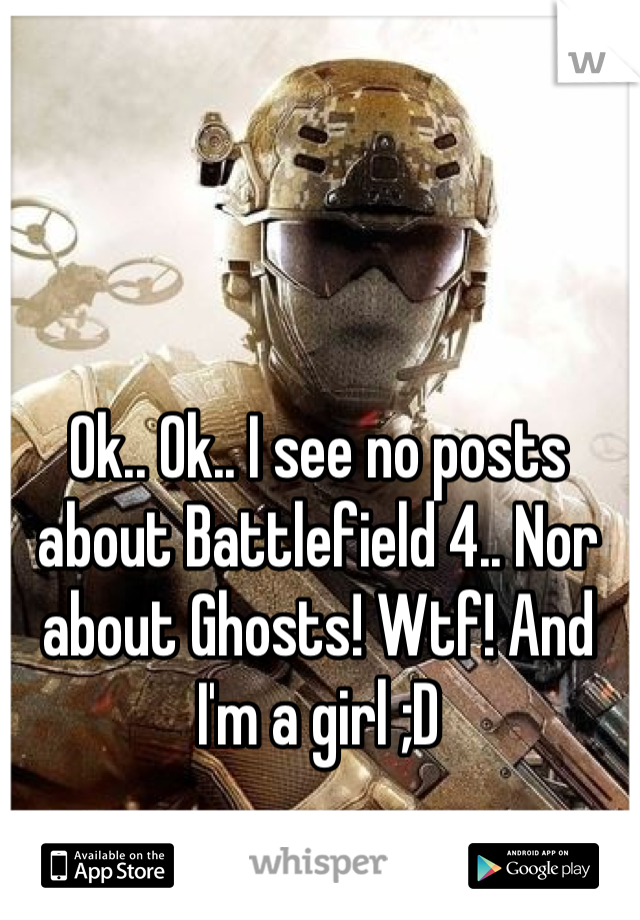 Ok.. Ok.. I see no posts about Battlefield 4.. Nor about Ghosts! Wtf! And I'm a girl ;D