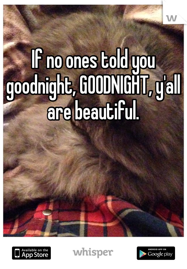 If no ones told you goodnight, GOODNIGHT, y'all are beautiful.
