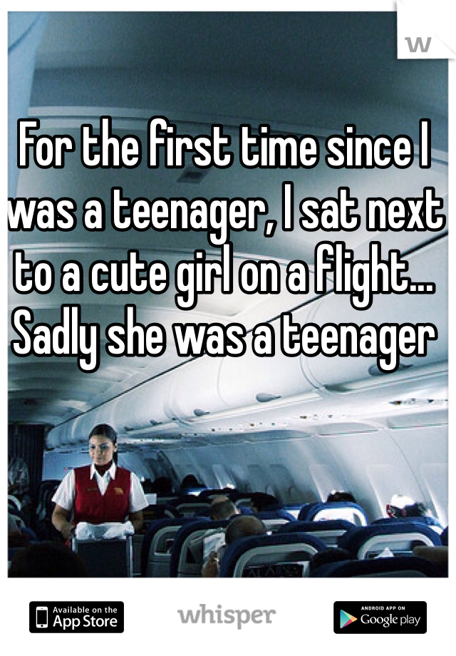 For the first time since I was a teenager, I sat next to a cute girl on a flight... Sadly she was a teenager
