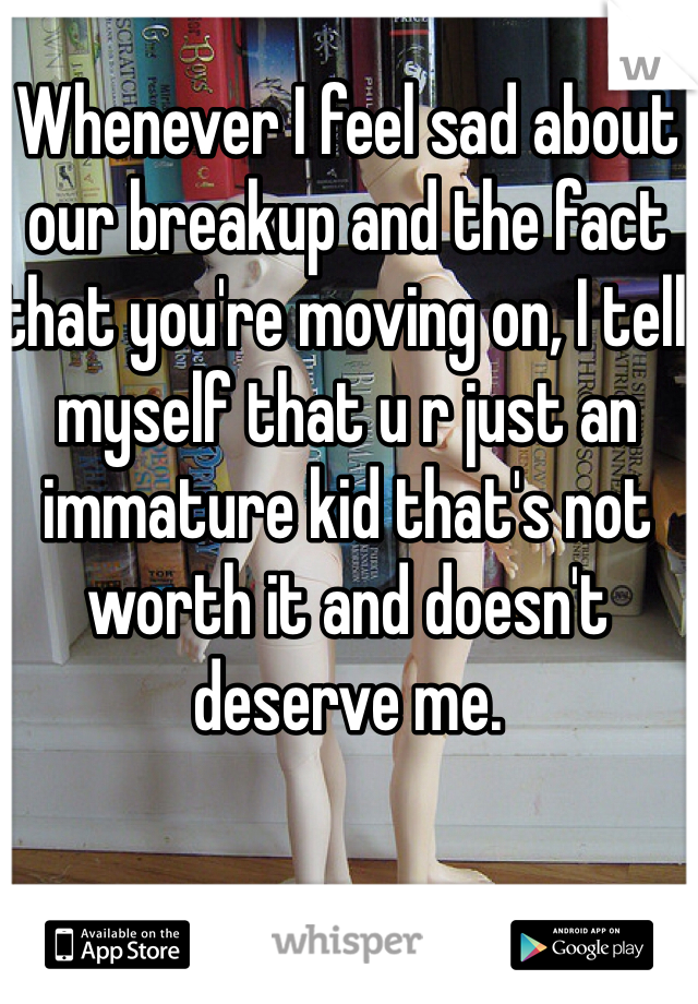 Whenever I feel sad about our breakup and the fact that you're moving on, I tell myself that u r just an immature kid that's not worth it and doesn't deserve me.