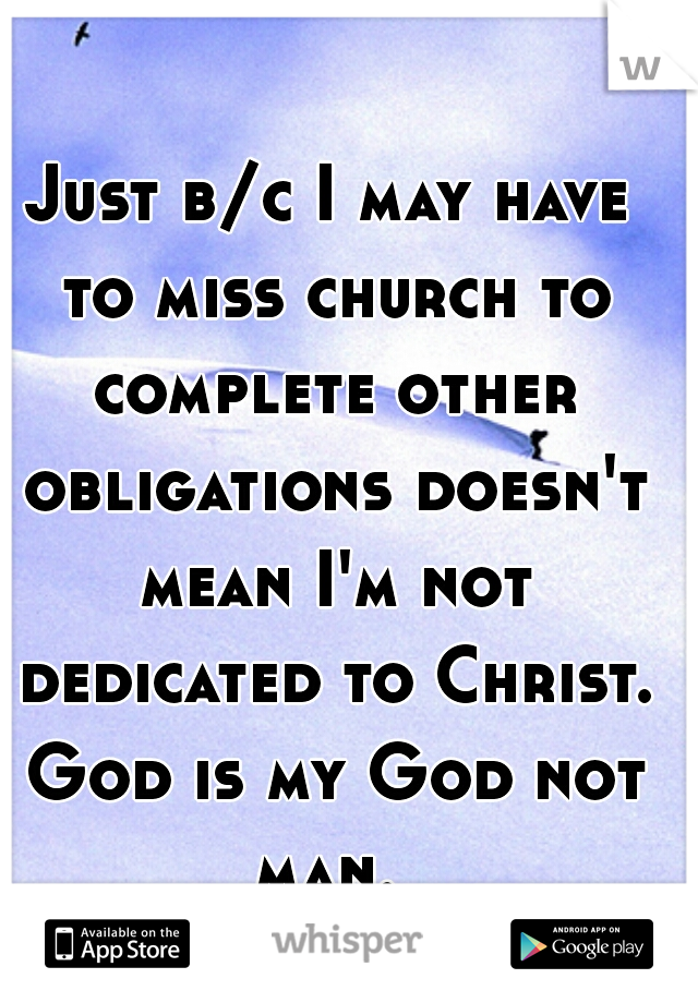 Just b/c I may have to miss church to complete other obligations doesn't mean I'm not dedicated to Christ. God is my God not man.