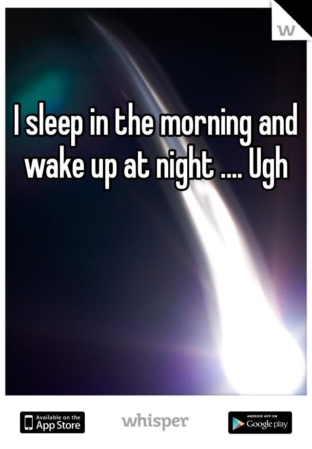 I sleep in the morning and wake up at night .... Ugh