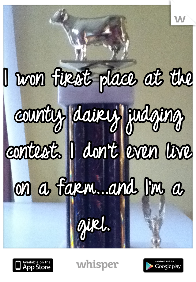 I won first place at the county dairy judging contest. I don't even live on a farm...and I'm a girl.